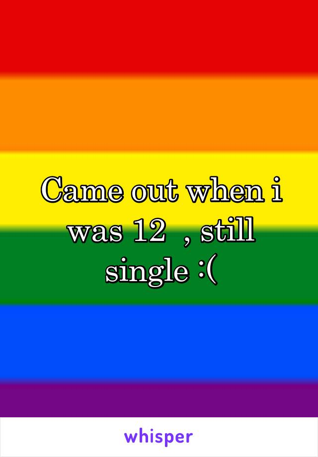 Came out when i was 12  , still single :(