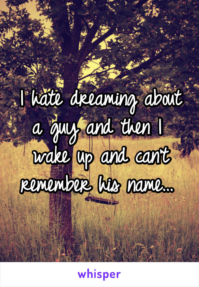 I hate dreaming about a guy and then I  wake up and can't remember his name...