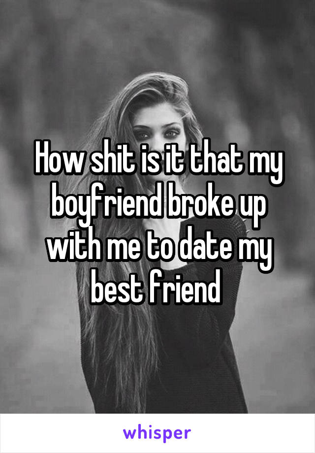 How shit is it that my boyfriend broke up with me to date my best friend