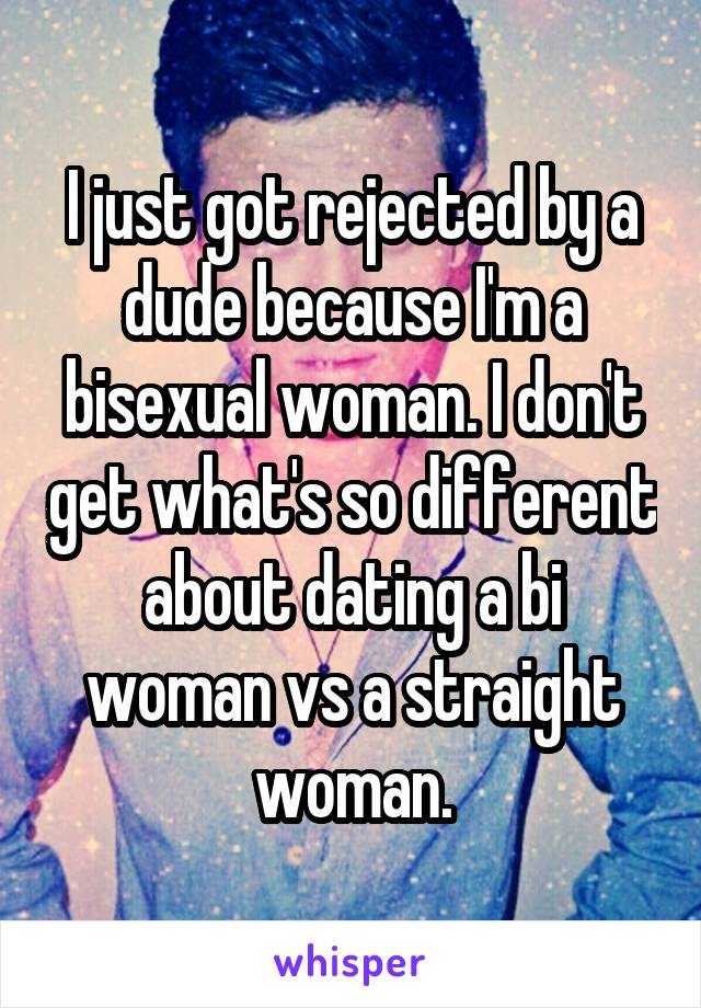I just got rejected by a dude because I'm a bisexual woman. I don't get what's so different about dating a bi woman vs a straight woman.