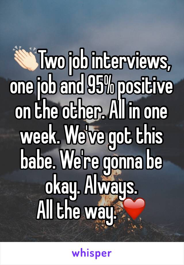 👏🏻Two job interviews, one job and 95% positive on the other. All in one week. We've got this babe. We're gonna be okay. Always.  All the way. ❤️
