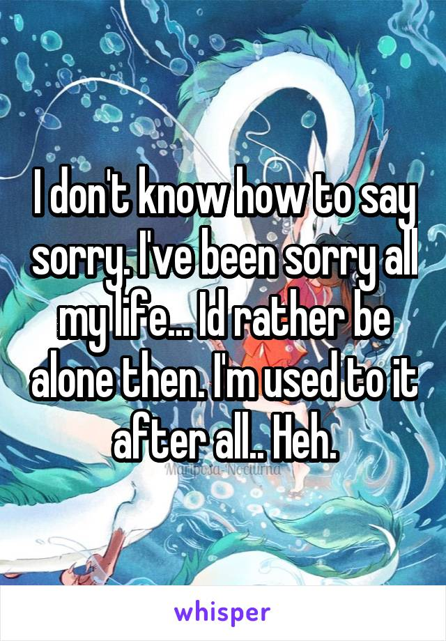 I don't know how to say sorry. I've been sorry all my life... Id rather be alone then. I'm used to it after all.. Heh.