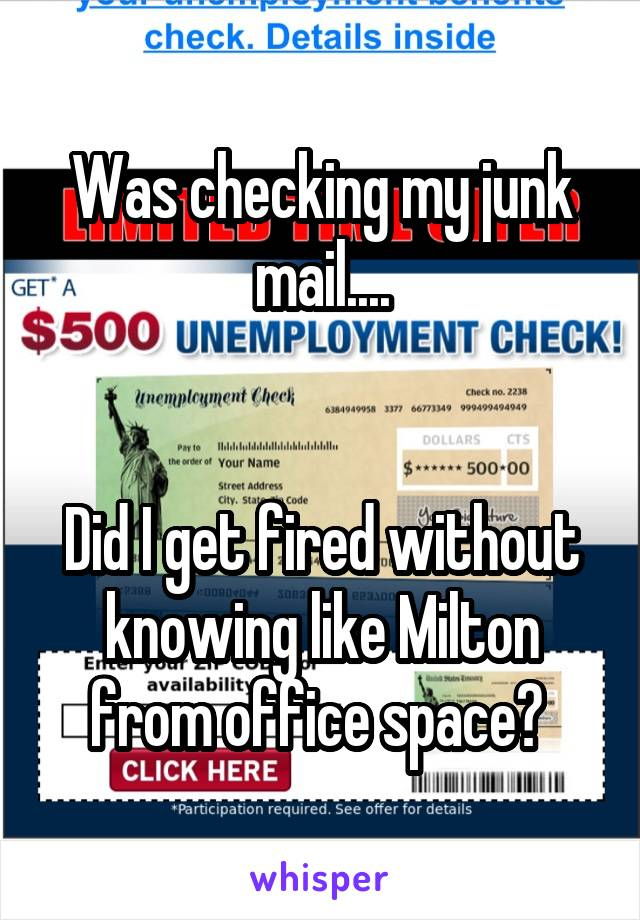 Was checking my junk mail....   Did I get fired without knowing like Milton from office space?