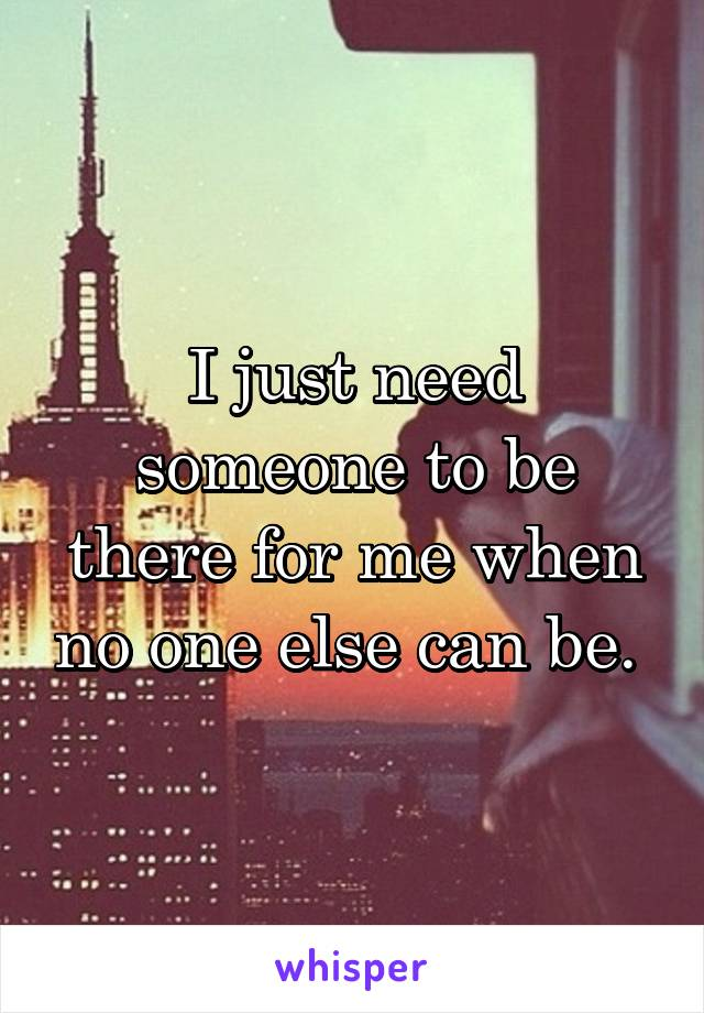 I just need someone to be there for me when no one else can be.