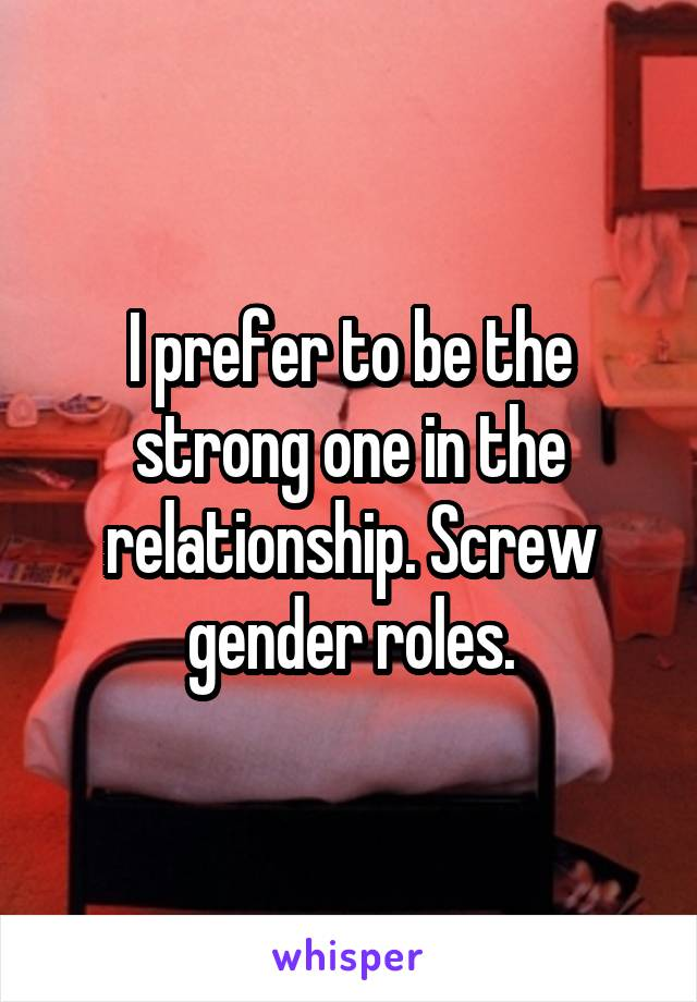 I prefer to be the strong one in the relationship. Screw gender roles.