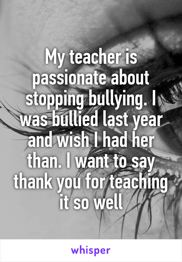 My teacher is passionate about stopping bullying. I was bullied last year and wish I had her than. I want to say thank you for teaching it so well