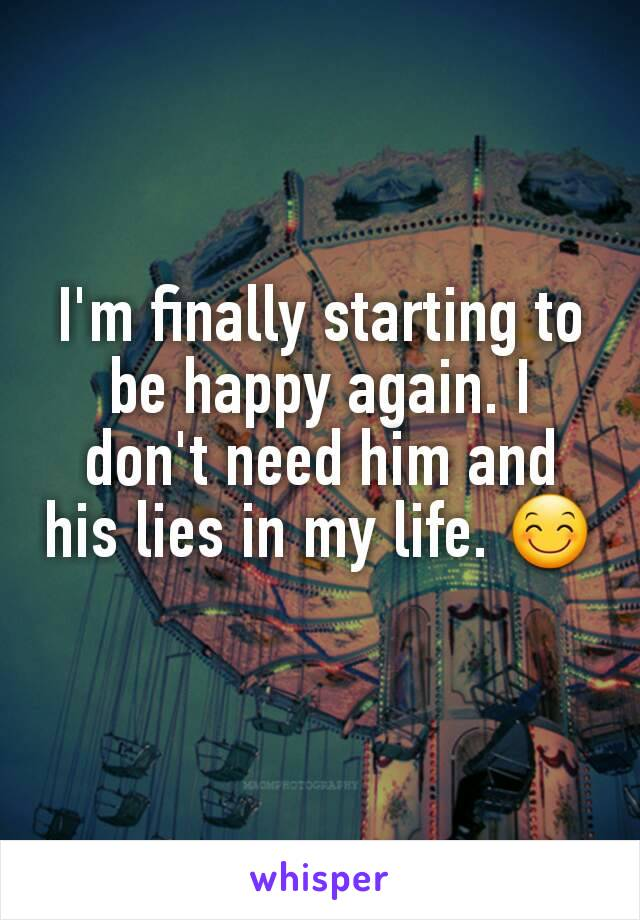 I'm finally starting to be happy again. I don't need him and his lies in my life. 😊