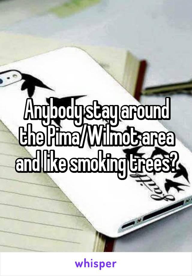 Anybody stay around the Pima/Wilmot area and like smoking trees?
