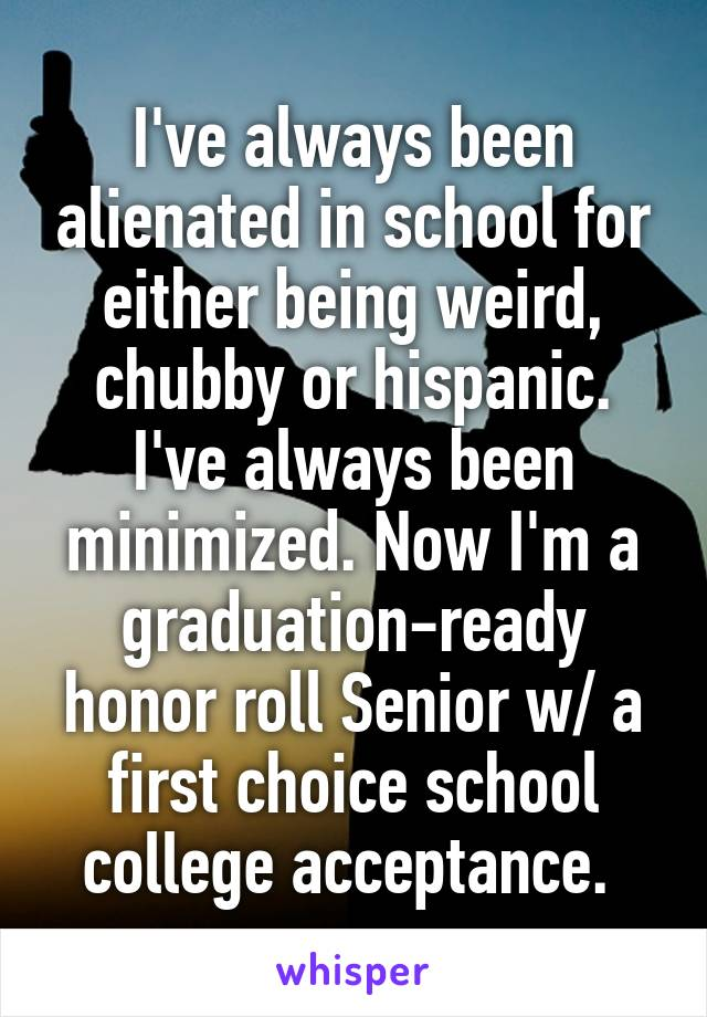 I've always been alienated in school for either being weird, chubby or hispanic. I've always been minimized. Now I'm a graduation-ready honor roll Senior w/ a first choice school college acceptance.