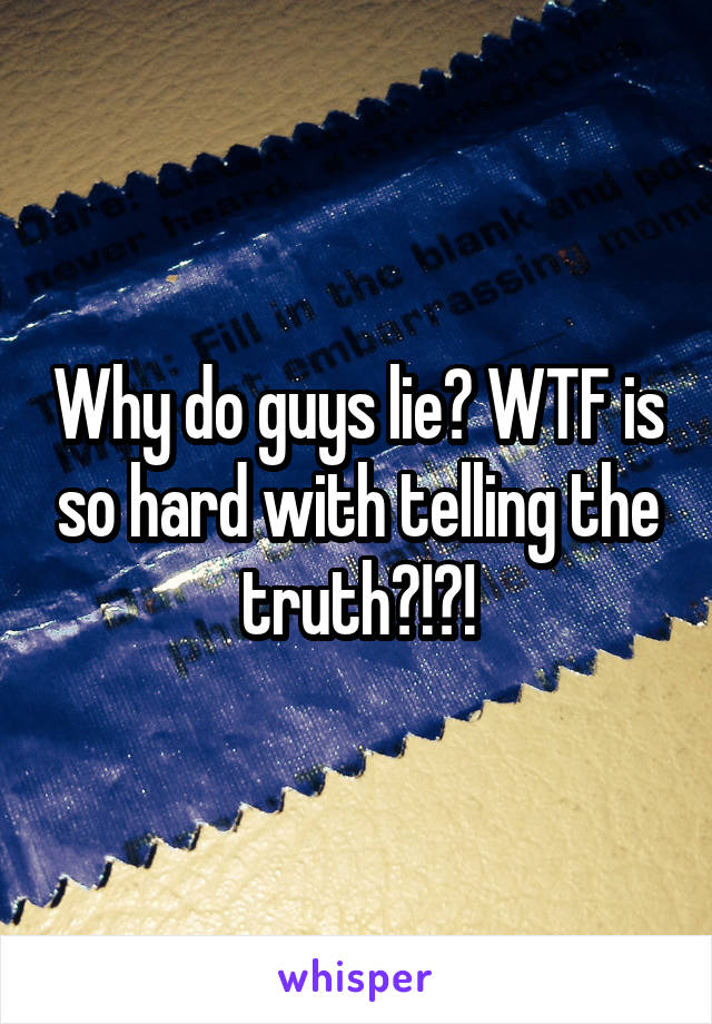 Why do guys lie? WTF is so hard with telling the truth?!?!