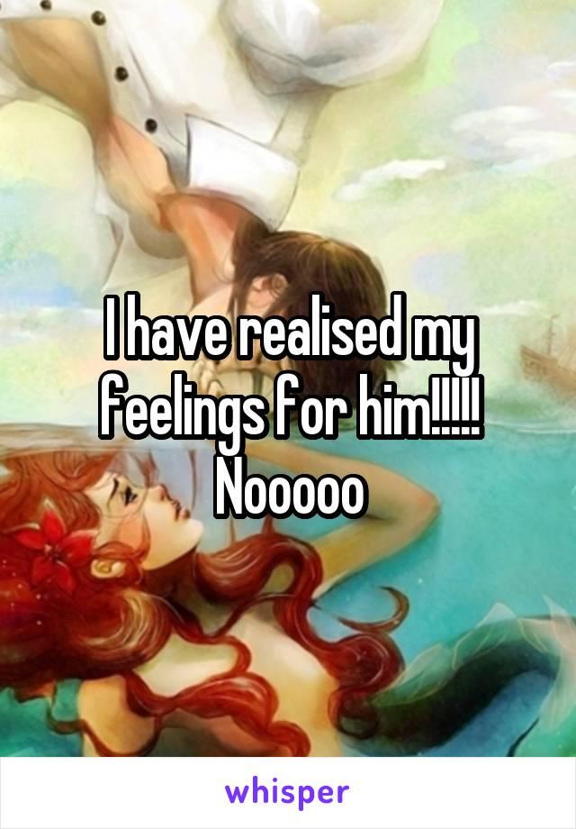 I have realised my feelings for him!!!!! Nooooo