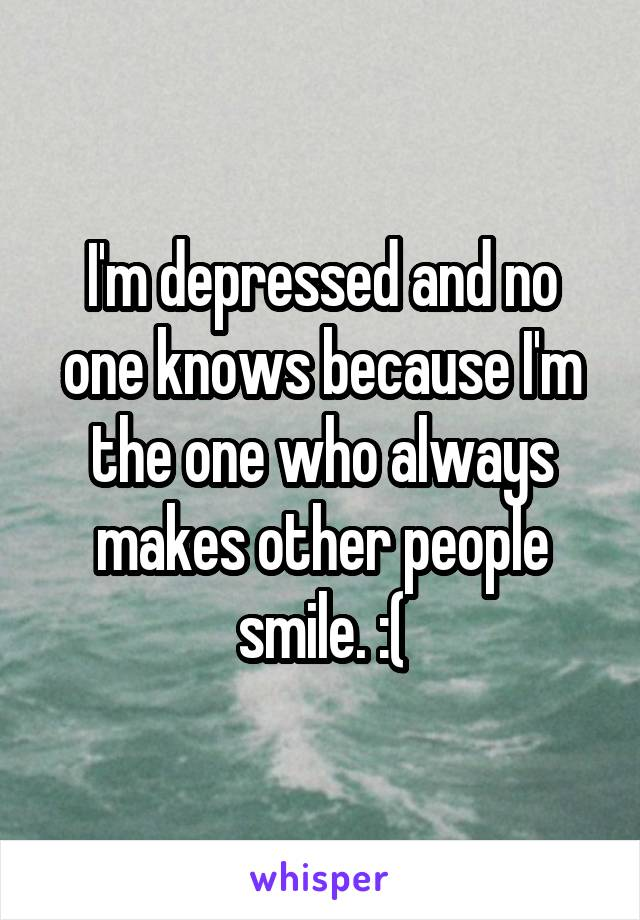 I'm depressed and no one knows because I'm the one who always makes other people smile. :(