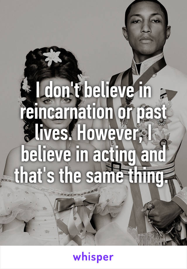 I don't believe in reincarnation or past lives. However, I believe in acting and that's the same thing.