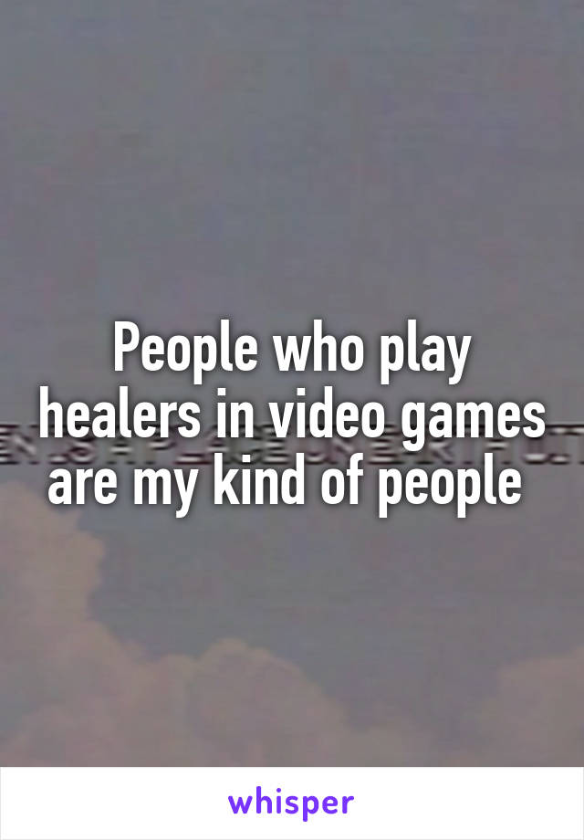 People who play healers in video games are my kind of people