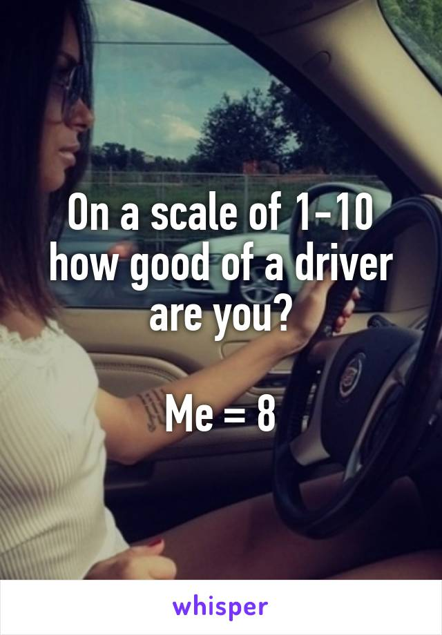 On a scale of 1-10 how good of a driver are you?  Me = 8