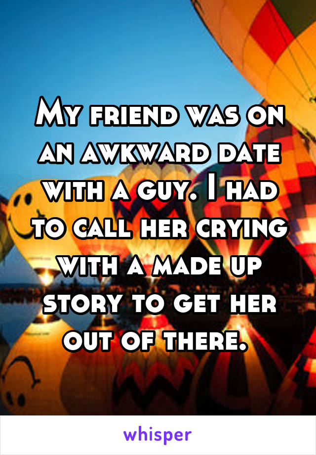 My friend was on an awkward date with a guy. I had to call her crying with a made up story to get her out of there.
