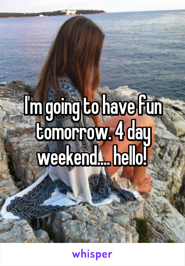 I'm going to have fun tomorrow. 4 day weekend.... hello!