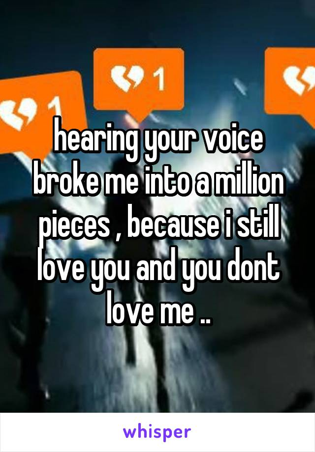 hearing your voice broke me into a million pieces , because i still love you and you dont love me ..