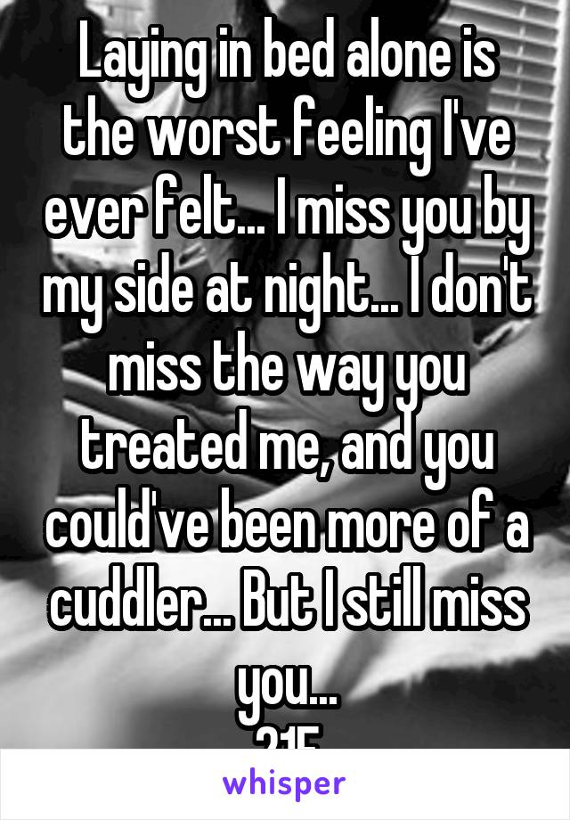 Laying in bed alone is the worst feeling I've ever felt... I miss you by my side at night... I don't miss the way you treated me, and you could've been more of a cuddler... But I still miss you... 21F
