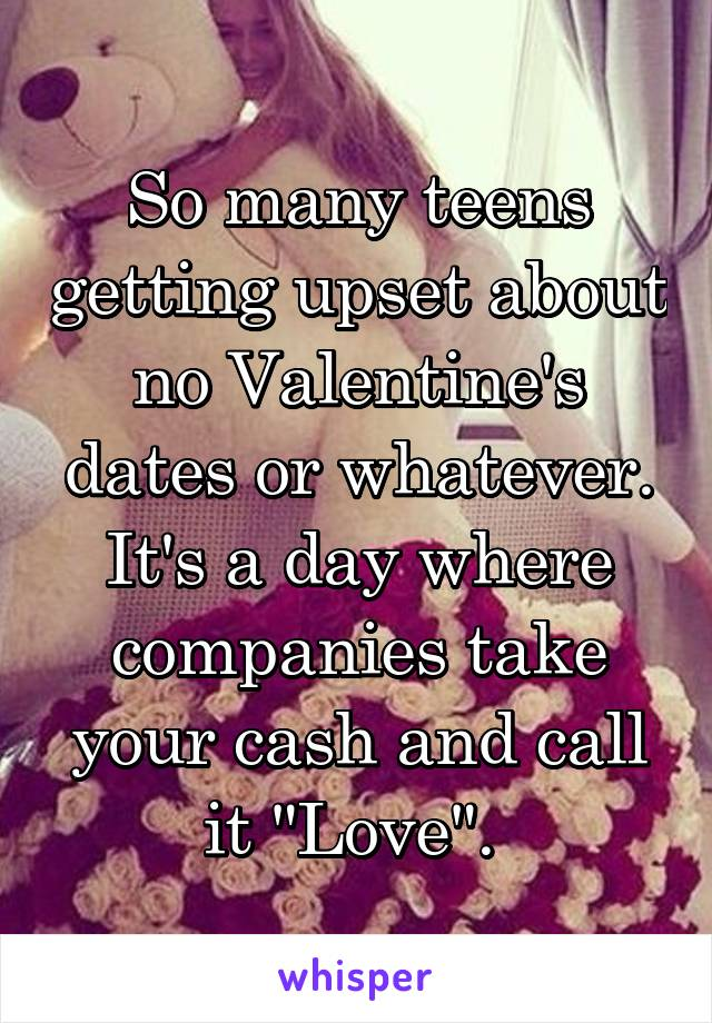 """So many teens getting upset about no Valentine's dates or whatever. It's a day where companies take your cash and call it """"Love""""."""