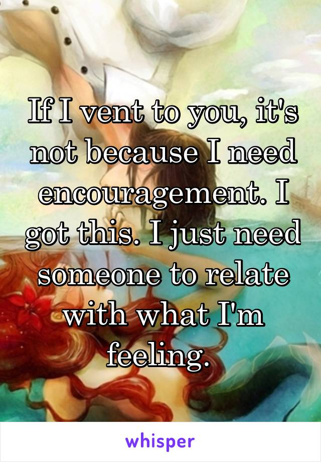 If I vent to you, it's not because I need encouragement. I got this. I just need someone to relate with what I'm feeling.