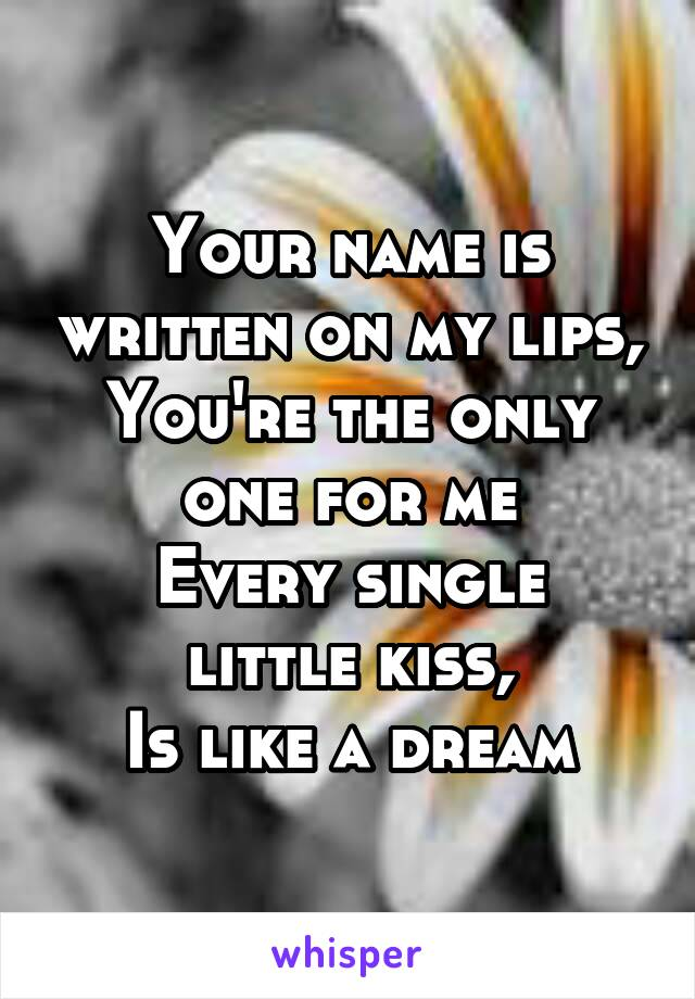 Your name is written on my lips, You're the only one for me Every single little kiss, Is like a dream