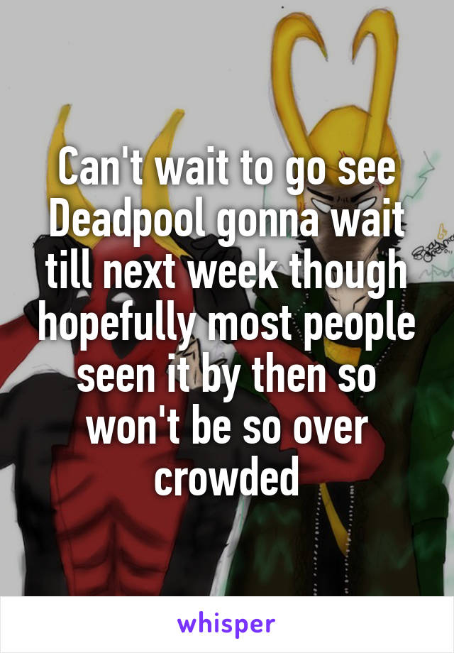 Can't wait to go see Deadpool gonna wait till next week though hopefully most people seen it by then so won't be so over crowded