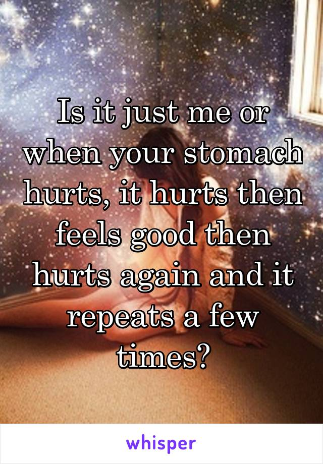 Is it just me or when your stomach hurts, it hurts then feels good then hurts again and it repeats a few times?