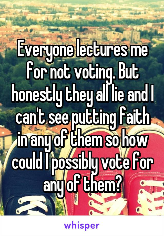 Everyone lectures me for not voting. But honestly they all lie and I can't see putting faith in any of them so how could I possibly vote for any of them?