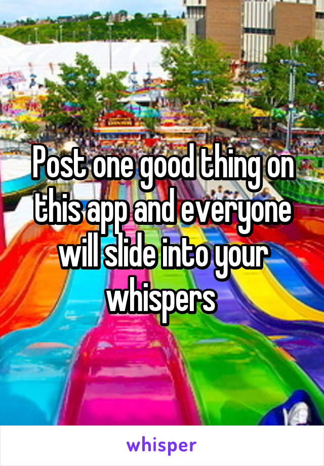 Post one good thing on this app and everyone will slide into your whispers
