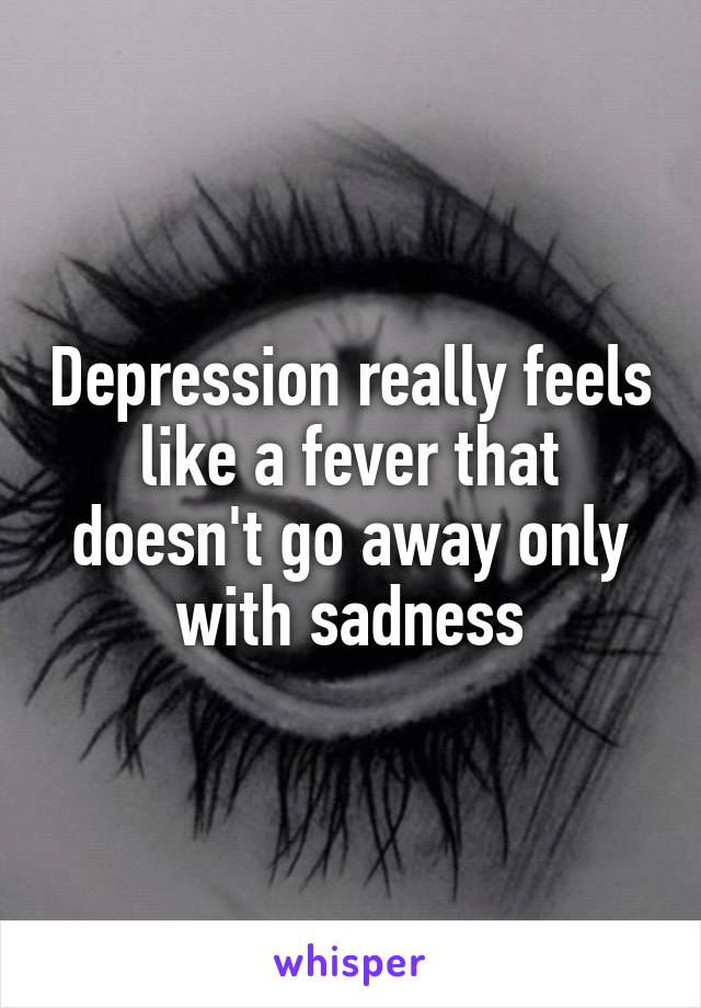 Depression really feels like a fever that doesn't go away only with sadness