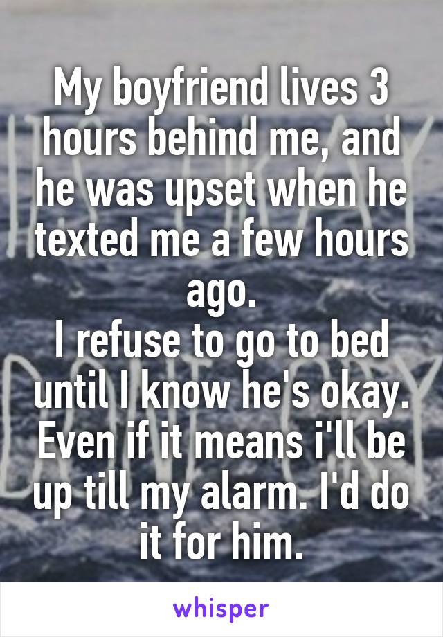 My boyfriend lives 3 hours behind me, and he was upset when he texted me a few hours ago. I refuse to go to bed until I know he's okay. Even if it means i'll be up till my alarm. I'd do it for him.