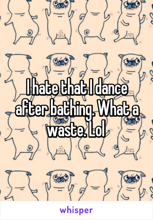 I hate that I dance after bathing. What a waste. Lol