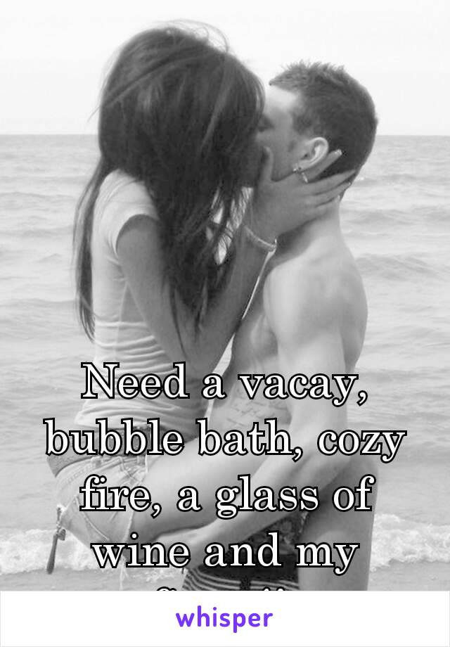 Need a vacay, bubble bath, cozy fire, a glass of wine and my fiancé!