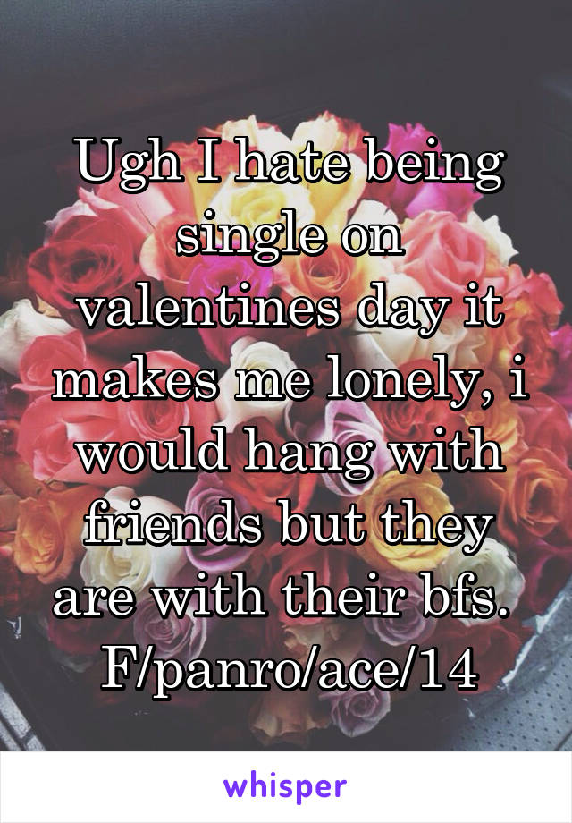 Ugh I hate being single on valentines day it makes me lonely, i would hang with friends but they are with their bfs.  F/panro/ace/14