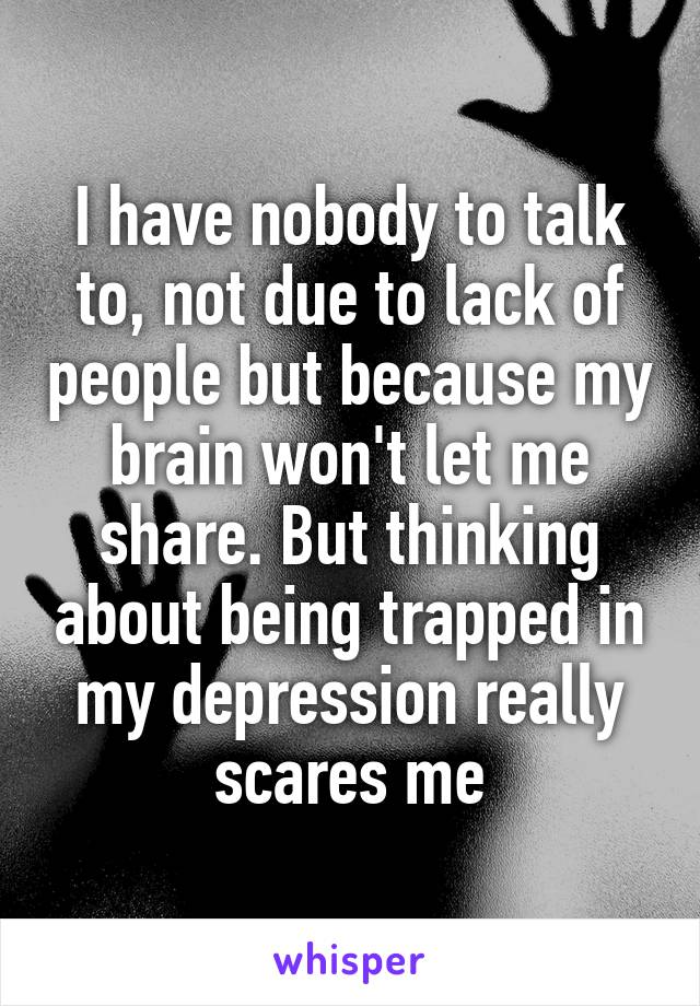 I have nobody to talk to, not due to lack of people but because my brain won't let me share. But thinking about being trapped in my depression really scares me