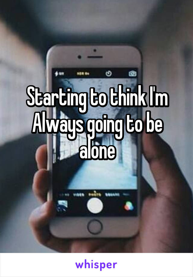 Starting to think I'm Always going to be alone
