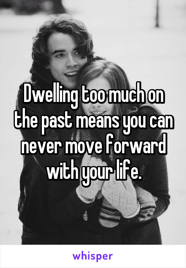 Dwelling too much on the past means you can never move forward with your life.