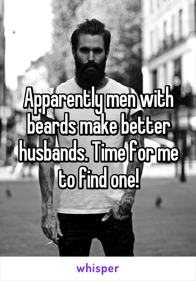 Apparently men with beards make better husbands. Time for me to find one!