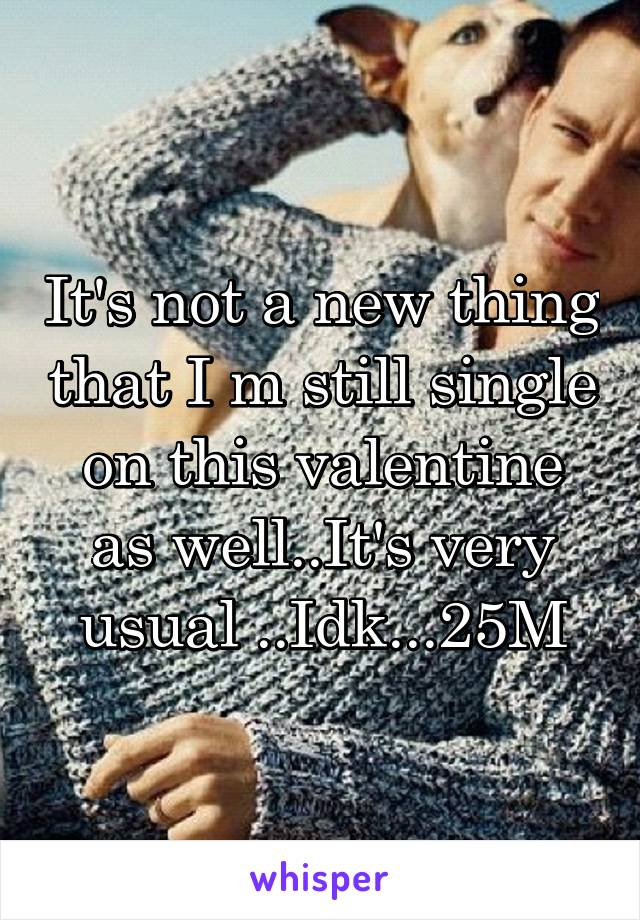 It's not a new thing that I m still single on this valentine as well..It's very usual ..Idk...25M