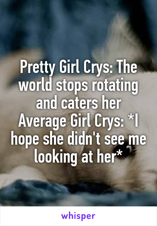 Pretty Girl Crys: The world stops rotating and caters her Average Girl Crys: *I hope she didn't see me looking at her*