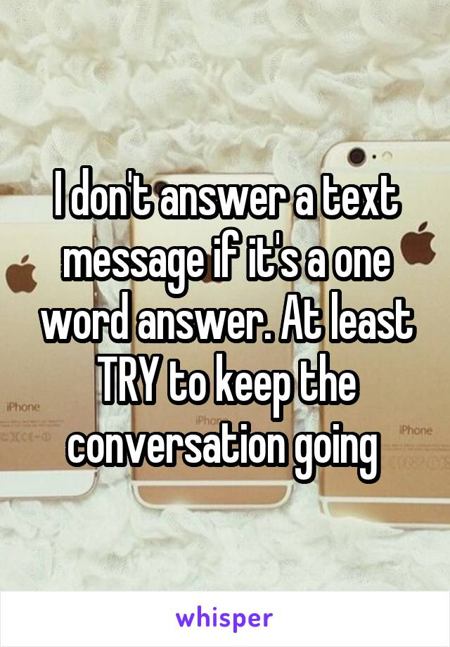 I don't answer a text message if it's a one word answer. At least TRY to keep the conversation going
