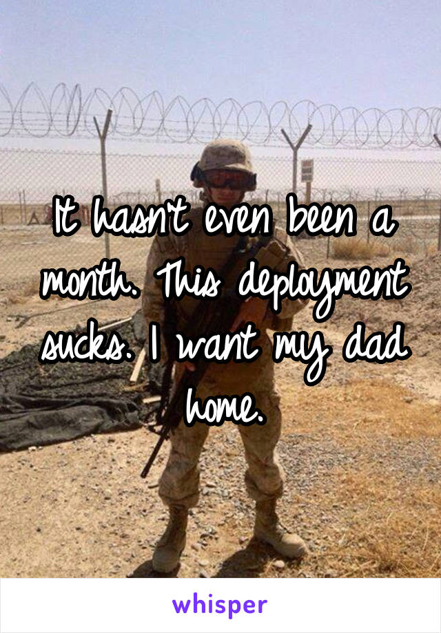It hasn't even been a month. This deployment sucks. I want my dad home.