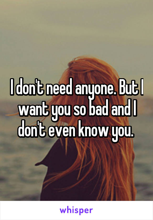 I don't need anyone. But I want you so bad and I don't even know you.