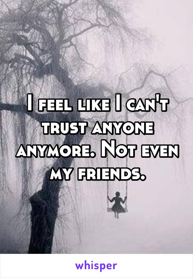 I feel like I can't trust anyone anymore. Not even my friends.