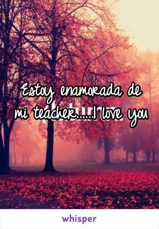 Estoy enamorada de mi teacher......I love you
