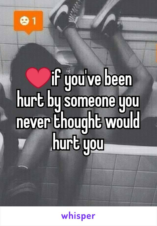 ❤if you've been hurt by someone you never thought would hurt you