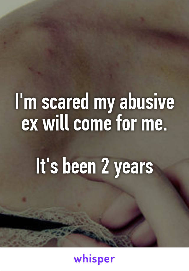 I'm scared my abusive ex will come for me.  It's been 2 years