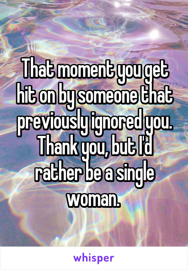 That moment you get hit on by someone that previously ignored you. Thank you, but I'd rather be a single woman.