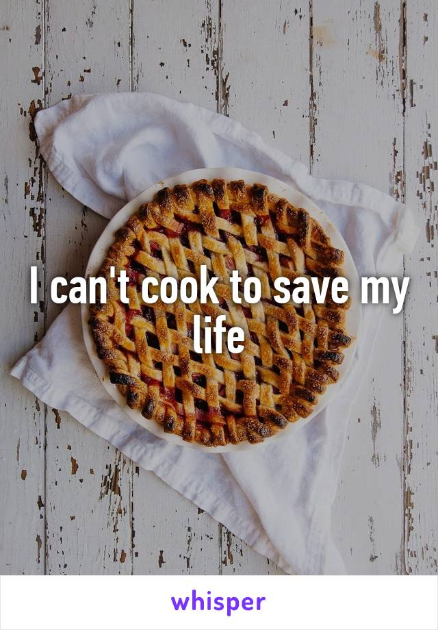 I can't cook to save my life